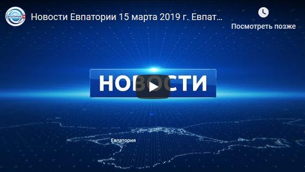 Новости Евпатории 15 марта 2019 г. Евпатория ТВ